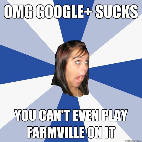 omg google sucks you cant even play farmville on it - Annoying Facebook Girl