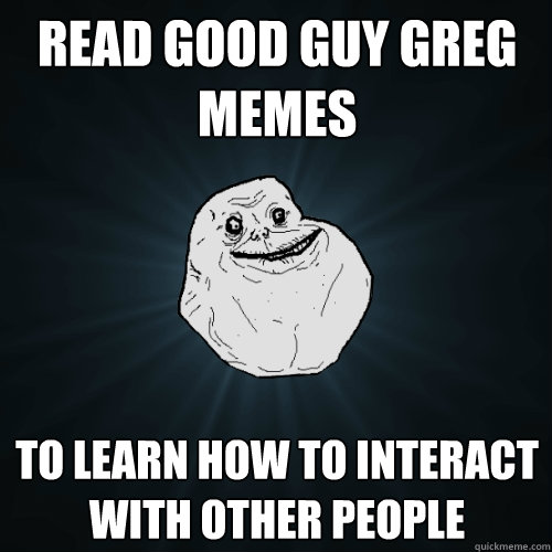 read good guy greg memes to learn how to interact with other - Forever Alone