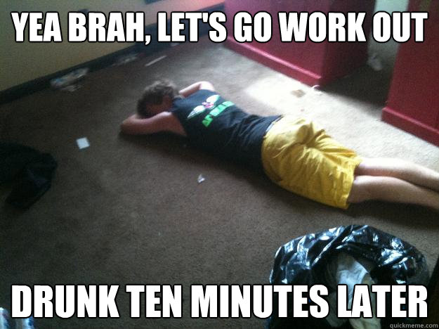 yea brah lets go work out drunk ten minutes later - The BoCo Bro