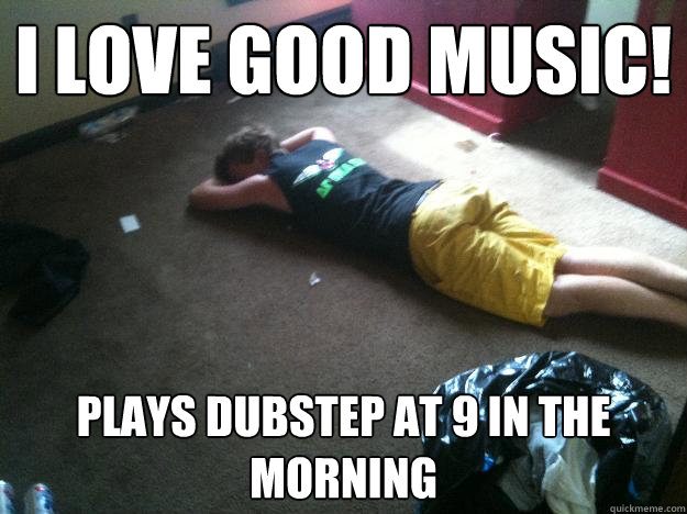 i love good music plays dubstep at 9 in the morning - The BoCo Bro