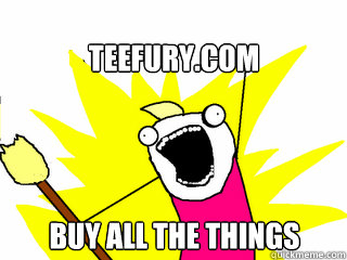 teefurycom buy all the things  - All The Things