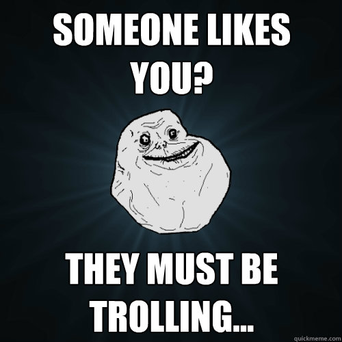 someone likes you they must be trolling - Forever Alone