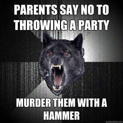 parents say no to throwing a party murder them with a hammer - Insanity Wolf