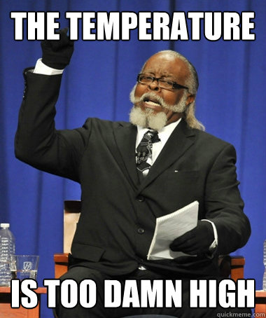 the temperature is too damn high 