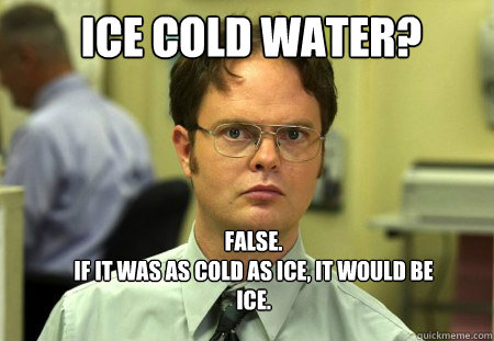 ice cold water false if it was as cold as ice it would - Schrute