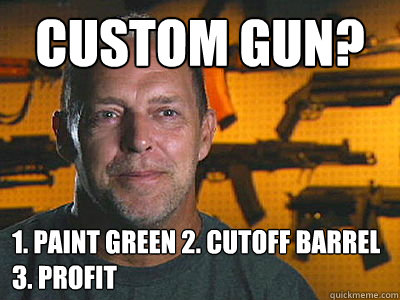 custom gun 1 paint green 2 cutoff barrel 3 profit - Sons of guns