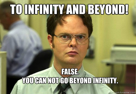 to infinity and beyond false you can not go beyond infin - Schrute