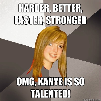 harder better faster stronger omg kanye is so talented - Musically Oblivious 8th Grader