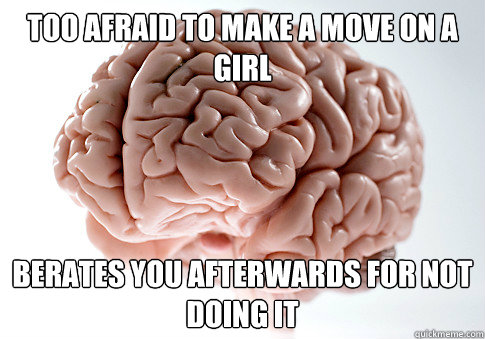 too afraid to make a move on a girl berates you afterwards f - Scumbag Brain