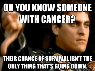 oh you know someone with cancer their chance of survival is - Downvoting Roman