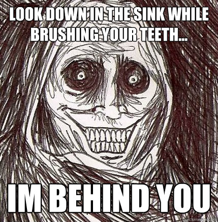 look down in the sink while brushing your teeth im behind - Horrifying Houseguest