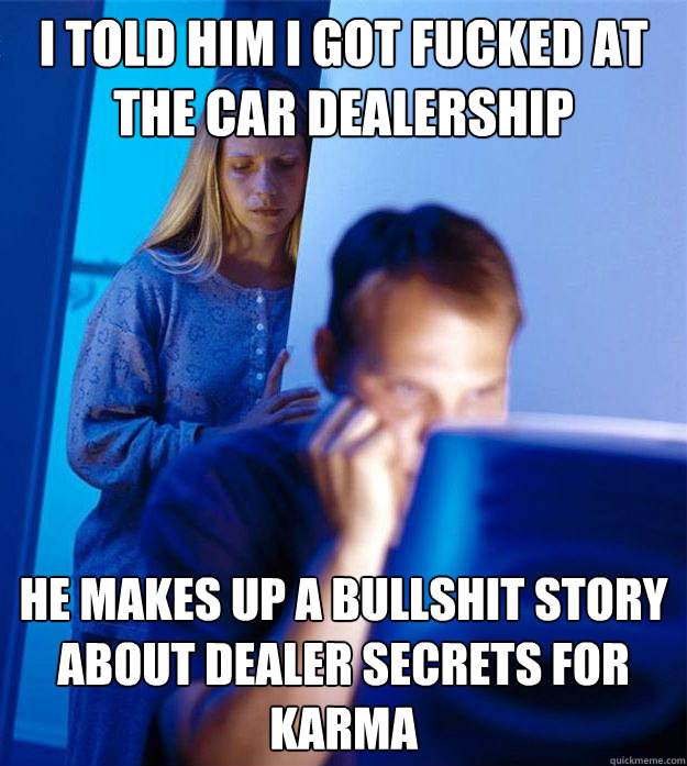 i told him i got fucked at the car dealership he makes up a  - Redditors Wife