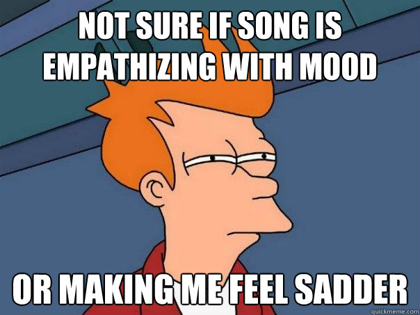not sure if song is empathizing with mood or making me feel - Futurama Fry