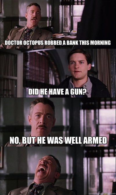 doctor octopus robbed a bank this morning did he have a gun - JJ Jameson