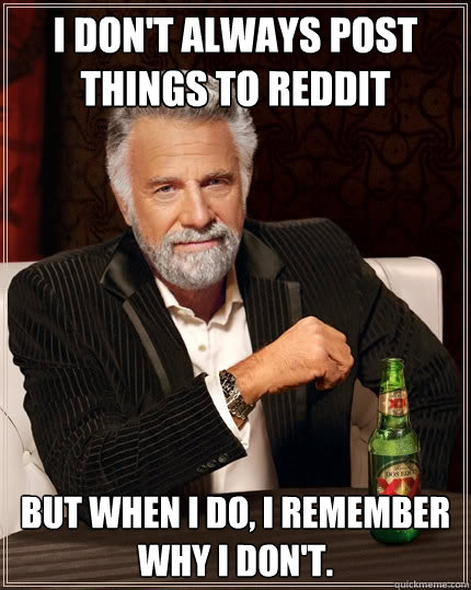 i dont always post things to reddit but when i do i remem - The Most Interesting Man In The World