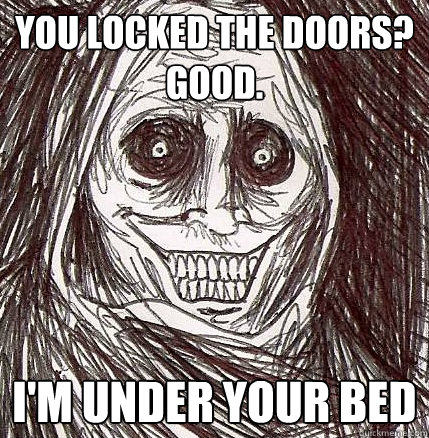 you locked the doors good im under your bed - Horrifying Houseguest