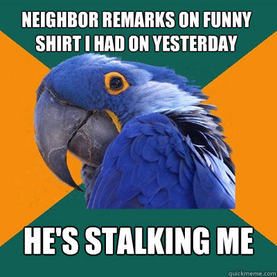 neighbor remarks on funny shirt i had on yesterday hes stal - Paranoid Parrot