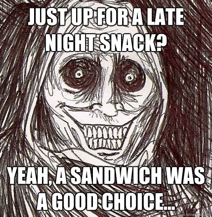 just up for a late night snack yeah a sandwich was a good  - Horrifying Houseguest