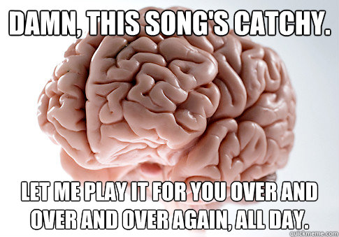 damn this songs catchy let me play it for you over and ov - Scumbag Brain