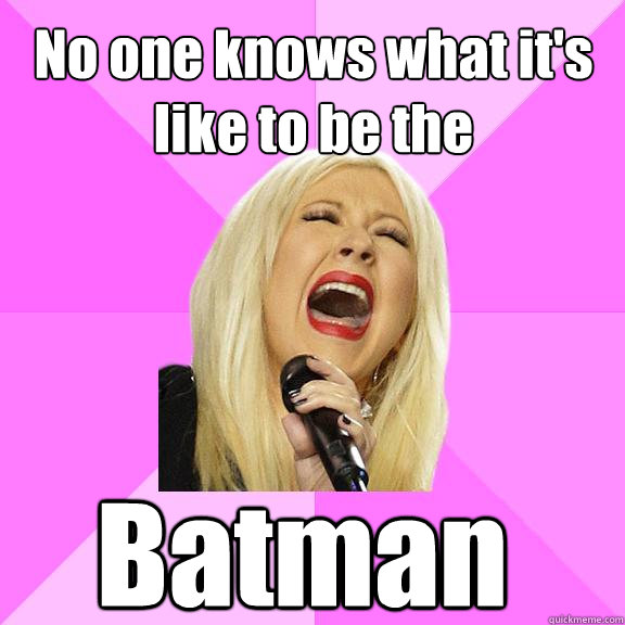 no one knows what its like to be the batman  - Wrong Lyrics Christina