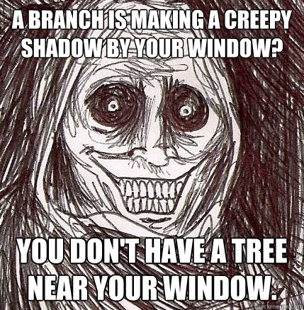 a branch is making a creepy shadow by your window you dont - Horrifying Houseguest