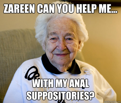 zareen can you help me with my anal suppositories - Scumbag Grandma