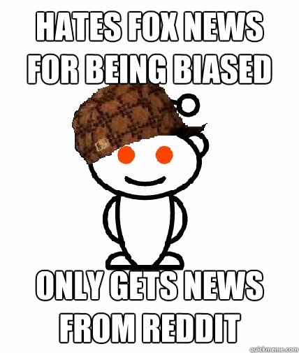 hates fox news for being biased only gets news from reddit - Scumbag Reddit