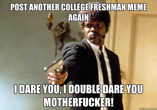 post another college freshman meme again i dare you i doubl - Samuel L Jackson