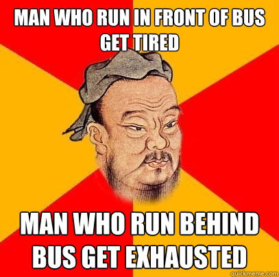 man who run in front of bus get tired man who run behind bus - Confucius says