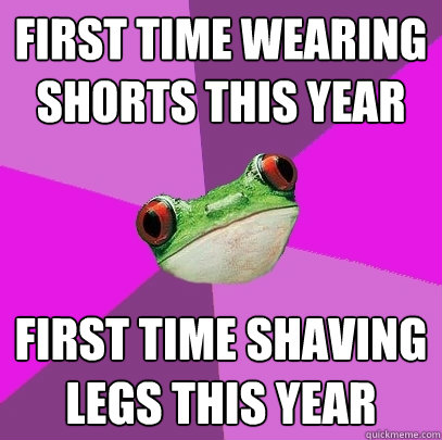 first time wearing shorts this year first time shaving legs  - Foul Bachelorette Frog