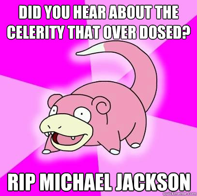 did you hear about the celerity that over dosed rip michael - Slowpoke