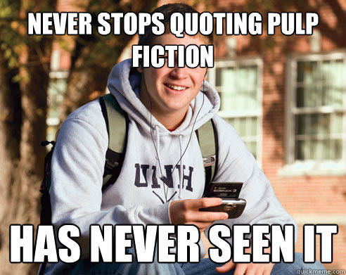 never stops quoting pulp fiction has never seen it - College Freshman