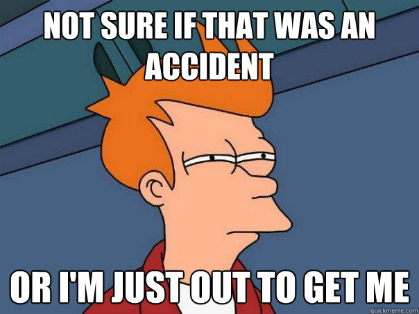 not sure if that was an accident or im just out to get me - Futurama Fry