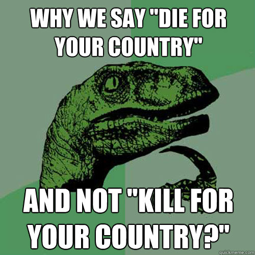 why we say die for your country and not kill for your cou - Philosoraptor