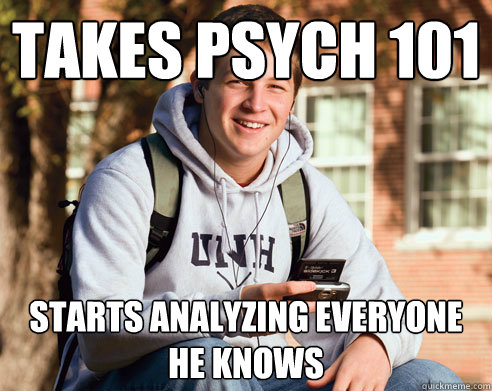 takes psych 101 starts analyzing everyone he knows  - College Freshman