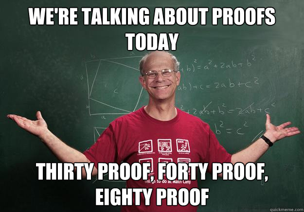 were talking about proofs today thirty proof forty proof  - Chronically Depressed Geometry Professor