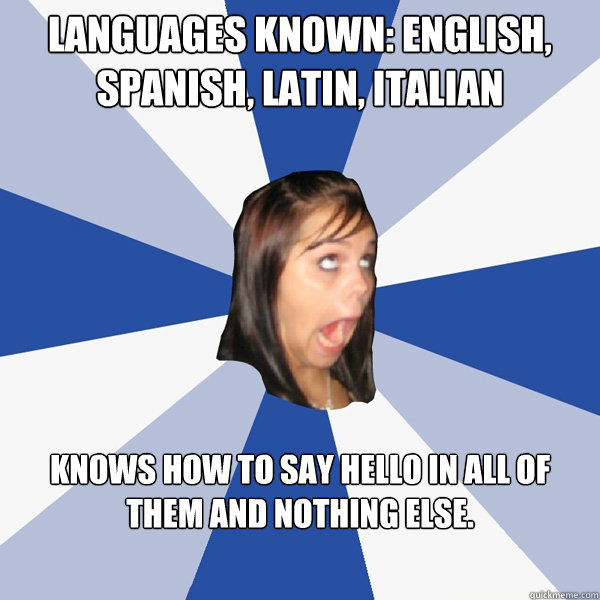 languages known english spanish latin italian knows how  - Annoying Facebook Girl