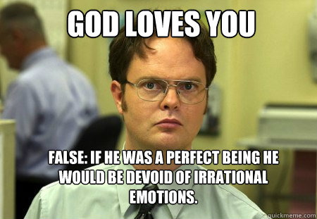 god loves you false if he was a perfect being he would be d - Schrute