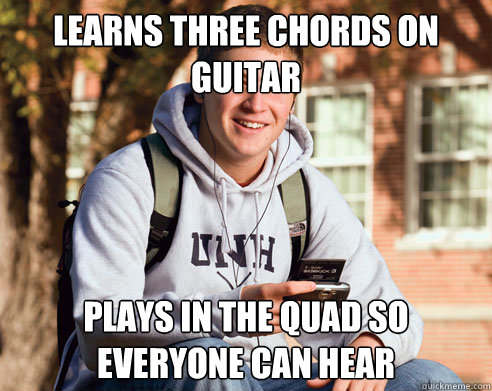 learns three chords on guitar plays in the quad so everyone  - College Freshman