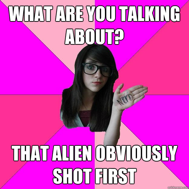 what are you talking about that alien obviously shot first - Idiot Nerd Girl