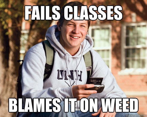 fails classes blames it on weed - College Freshman