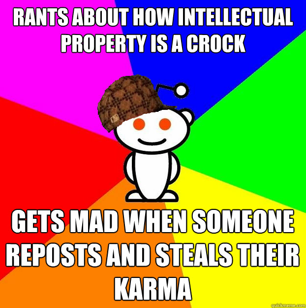 rants about how intellectual property is a crock gets mad wh - Scumbag Redditor