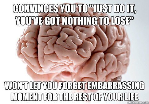 convinces you to just do it youve got nothing to lose wo - Scumbag Brain