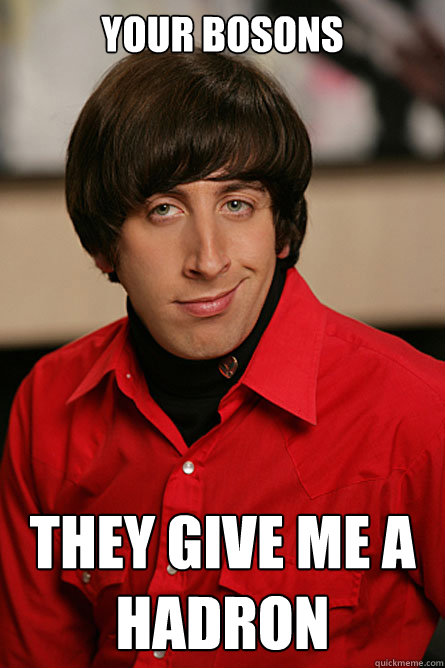 your bosons they give me a hadron - Pickup Line Scientist