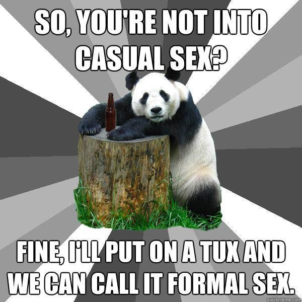 so youre not into casual sex fine ill put on a tux and  - Pickup-Line Panda
