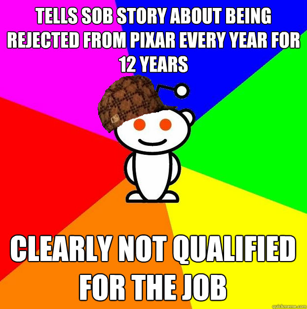 tells sob story about being rejected from pixar every year f - Scumbag Redditor