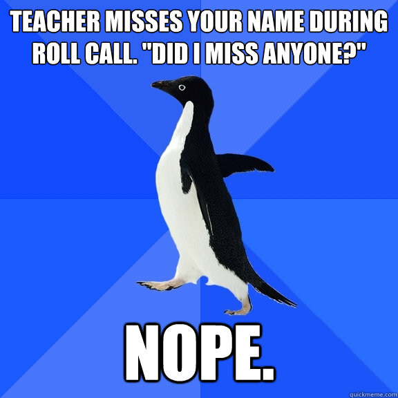 teacher misses your name during roll call did i miss anyon - Socially Awkward Penguin
