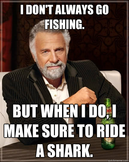 i dont always go fishing but when i do i make sure to rid - The Most Interesting Man In The World