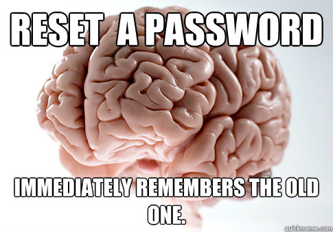 reset a password immediately remembers the old one - Scumbag Brain