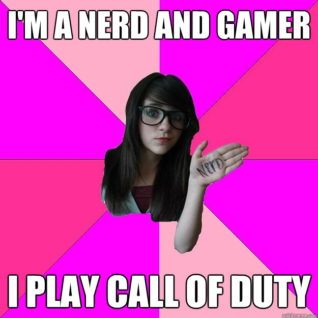 im a nerd and gamer i play call of duty - Idiot Nerd Girl